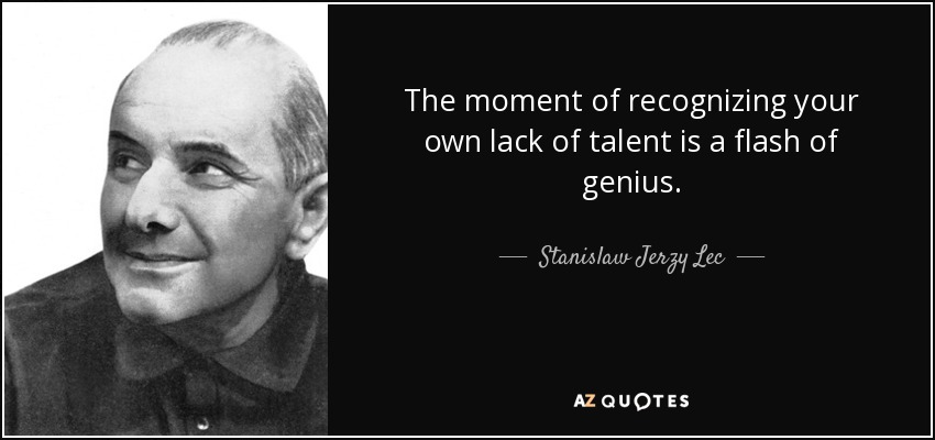 The moment of recognizing your own lack of talent is a flash of genius. - Stanislaw Jerzy Lec