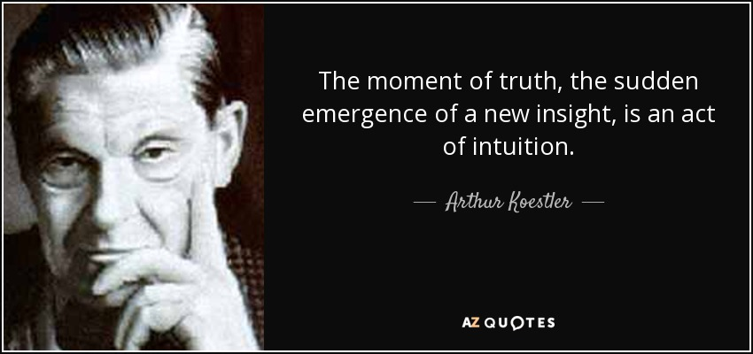 The moment of truth, the sudden emergence of a new insight, is an act of intuition. - Arthur Koestler