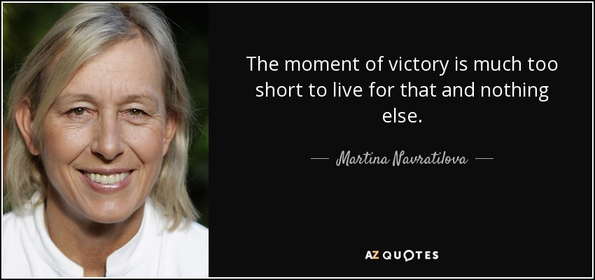 The moment of victory is much too short to live for that and nothing else. - Martina Navratilova