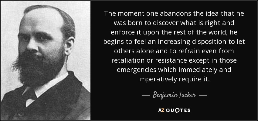 The moment one abandons the idea that he was born to discover what is right and enforce it upon the rest of the world, he begins to feel an increasing disposition to let others alone and to refrain even from retaliation or resistance except in those emergencies which immediately and imperatively require it. - Benjamin Tucker