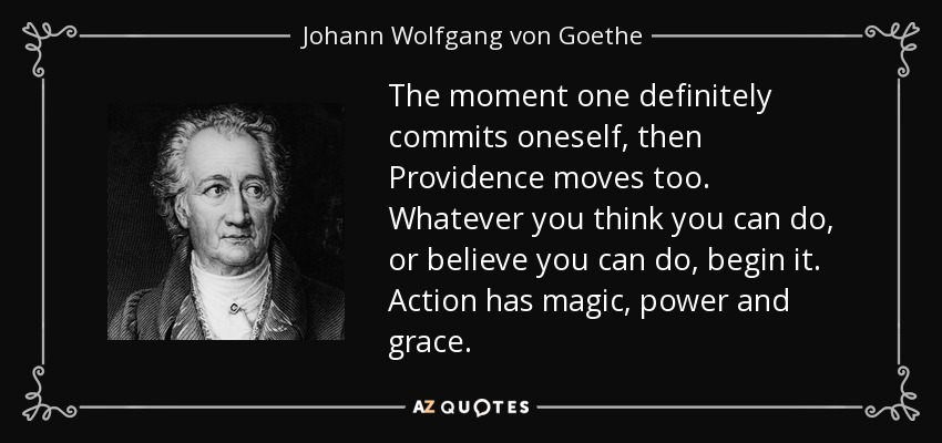 The moment one definitely commits oneself, then Providence moves too. Whatever you think you can do, or believe you can do, begin it. Action has magic, power and grace. - Johann Wolfgang von Goethe