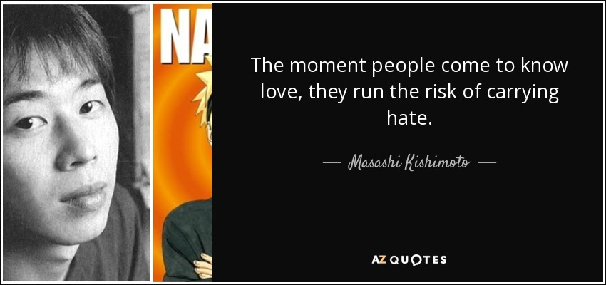 The moment people come to know love, they run the risk of carrying hate. - Masashi Kishimoto
