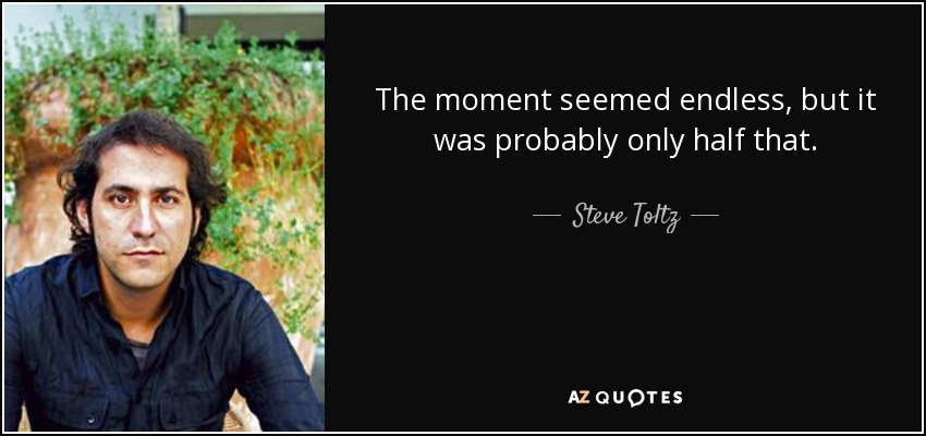 The moment seemed endless, but it was probably only half that. - Steve Toltz