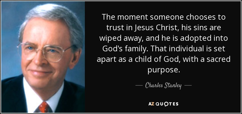 The moment someone chooses to trust in Jesus Christ, his sins are wiped away, and he is adopted into God's family. That individual is set apart as a child of God, with a sacred purpose. - Charles Stanley