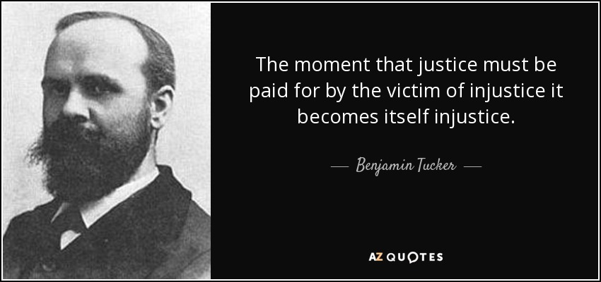 The moment that justice must be paid for by the victim of injustice it becomes itself injustice. - Benjamin Tucker