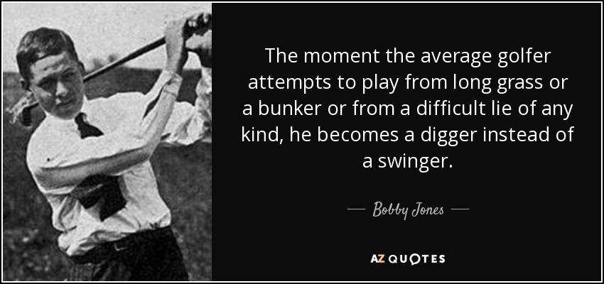 The moment the average golfer attempts to play from long grass or a bunker or from a difficult lie of any kind, he becomes a digger instead of a swinger. - Bobby Jones