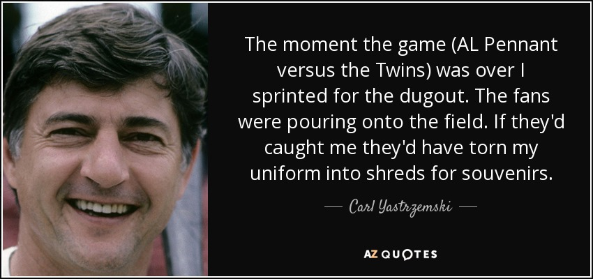 The moment the game (AL Pennant versus the Twins) was over I sprinted for the dugout. The fans were pouring onto the field. If they'd caught me they'd have torn my uniform into shreds for souvenirs. - Carl Yastrzemski