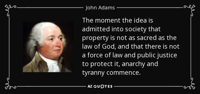 The moment the idea is admitted into society that property is not as sacred as the law of God, and that there is not a force of law and public justice to protect it, anarchy and tyranny commence. - John Adams
