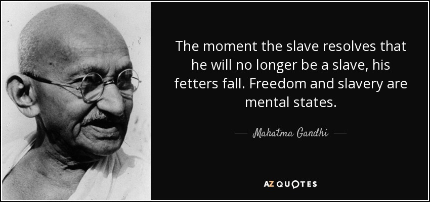The moment the slave resolves that he will no longer be a slave, his fetters fall. Freedom and slavery are mental states. - Mahatma Gandhi
