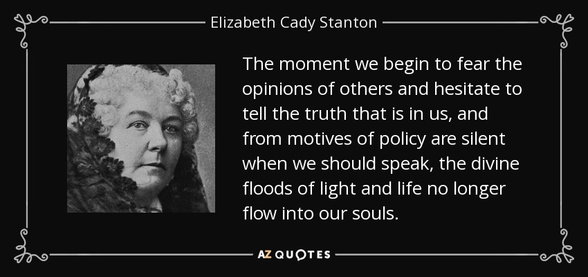 The moment we begin to fear the opinions of others and hesitate to tell the truth that is in us, and from motives of policy are silent when we should speak, the divine floods of light and life no longer flow into our souls. - Elizabeth Cady Stanton