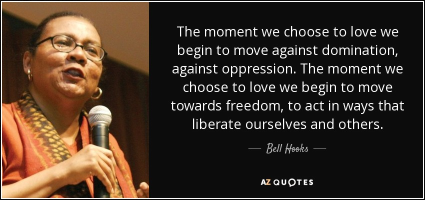 The moment we choose to love we begin to move against domination, against oppression. The moment we choose to love we begin to move towards freedom, to act in ways that liberate ourselves and others. - Bell Hooks