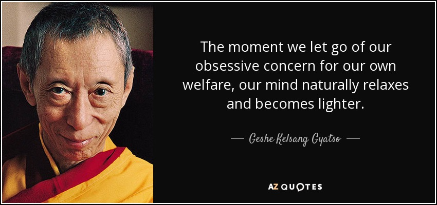 The moment we let go of our obsessive concern for our own welfare, our mind naturally relaxes and becomes lighter. - Geshe Kelsang Gyatso