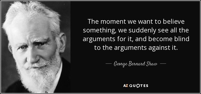 The moment we want to believe something, we suddenly see all the arguments for it, and become blind to the arguments against it. - George Bernard Shaw