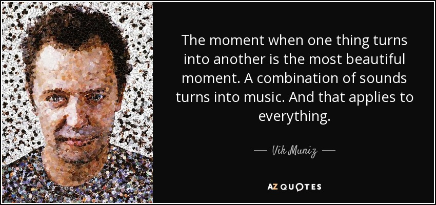 The moment when one thing turns into another is the most beautiful moment. A combination of sounds turns into music. And that applies to everything. - Vik Muniz