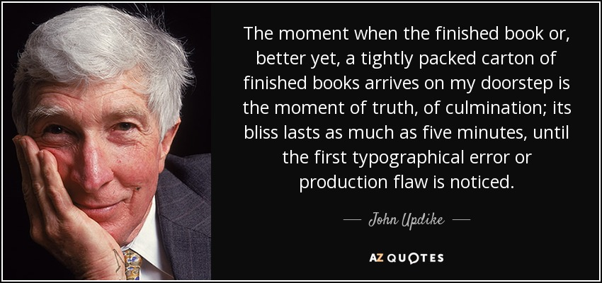 The moment when the finished book or, better yet, a tightly packed carton of finished books arrives on my doorstep is the moment of truth, of culmination; its bliss lasts as much as five minutes, until the first typographical error or production flaw is noticed. - John Updike