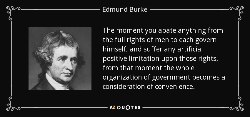 The moment you abate anything from the full rights of men to each govern himself, and suffer any artificial positive limitation upon those rights, from that moment the whole organization of government becomes a consideration of convenience. - Edmund Burke
