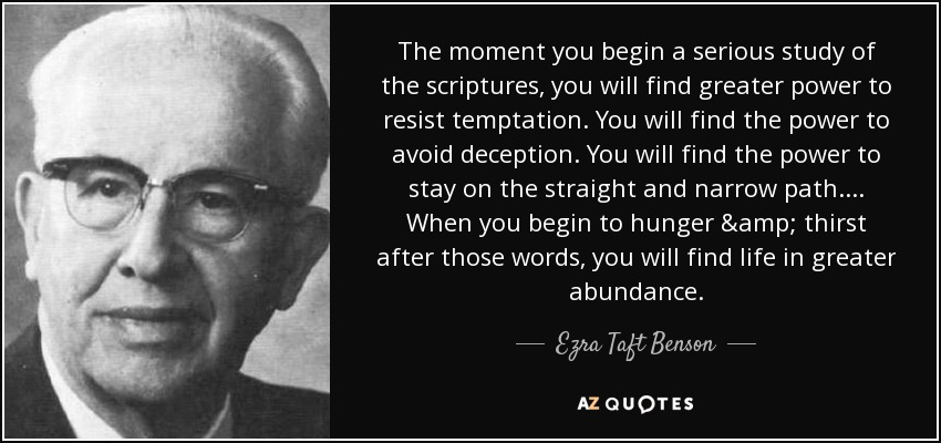 The moment you begin a serious study of the scriptures, you will find greater power to resist temptation. You will find the power to avoid deception. You will find the power to stay on the straight and narrow path.... When you begin to hunger & thirst after those words, you will find life in greater abundance. - Ezra Taft Benson