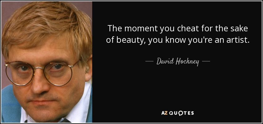 The moment you cheat for the sake of beauty, you know you're an artist. - David Hockney