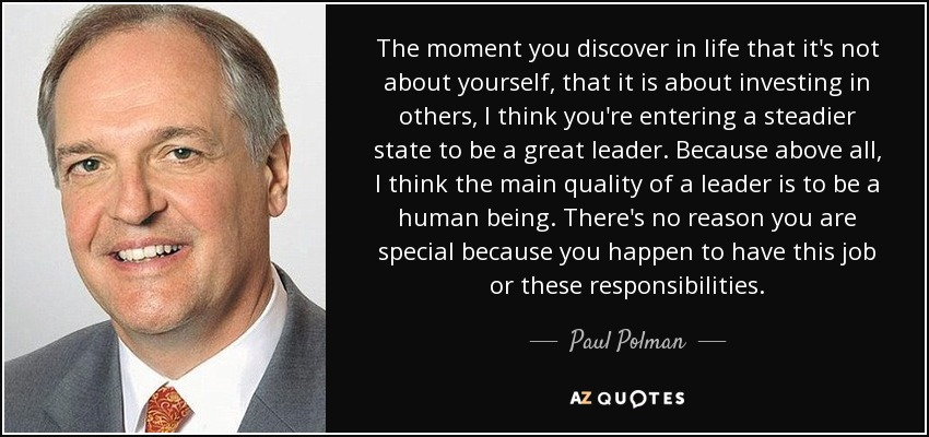 The moment you discover in life that it's not about yourself, that it is about investing in others, I think you're entering a steadier state to be a great leader. Because above all, I think the main quality of a leader is to be a human being. There's no reason you are special because you happen to have this job or these responsibilities. - Paul Polman