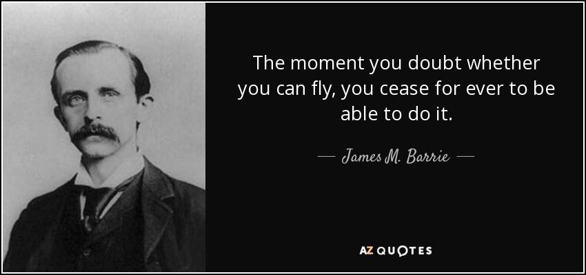 The moment you doubt whether you can fly, you cease for ever to be able to do it. - James M. Barrie