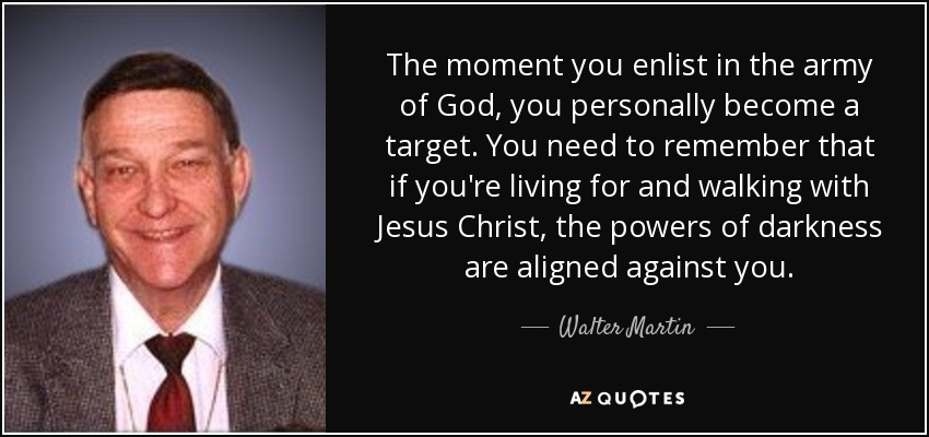 The moment you enlist in the army of God, you personally become a target. You need to remember that if you're living for and walking with Jesus Christ, the powers of darkness are aligned against you. - Walter Martin