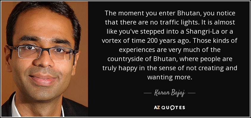 The moment you enter Bhutan, you notice that there are no traffic lights. It is almost like you've stepped into a Shangri-La or a vortex of time 200 years ago. Those kinds of experiences are very much of the countryside of Bhutan, where people are truly happy in the sense of not creating and wanting more. - Karan Bajaj