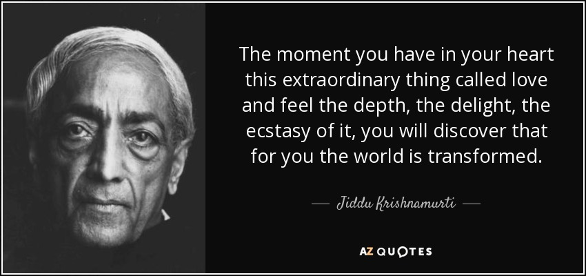 The moment you have in your heart this extraordinary thing called love and feel the depth, the delight, the ecstasy of it, you will discover that for you the world is transformed. - Jiddu Krishnamurti