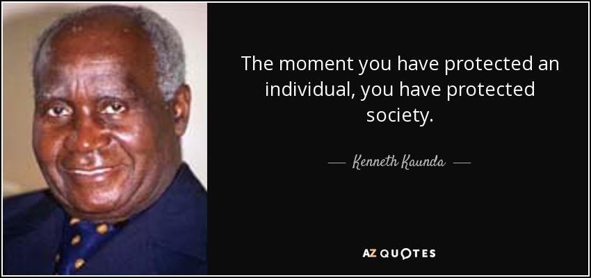 The moment you have protected an individual, you have protected society. - Kenneth Kaunda
