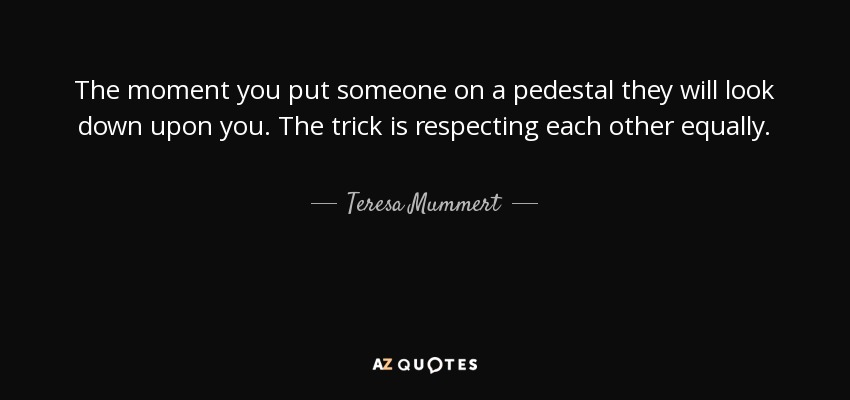 The moment you put someone on a pedestal they will look down upon you. The trick is respecting each other equally. - Teresa Mummert