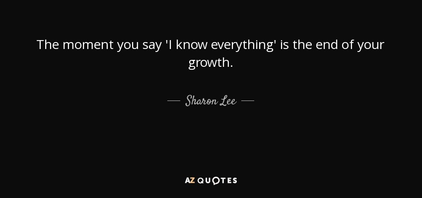 Sharon Lee Quote The Moment You Say I Know Everything Is The End