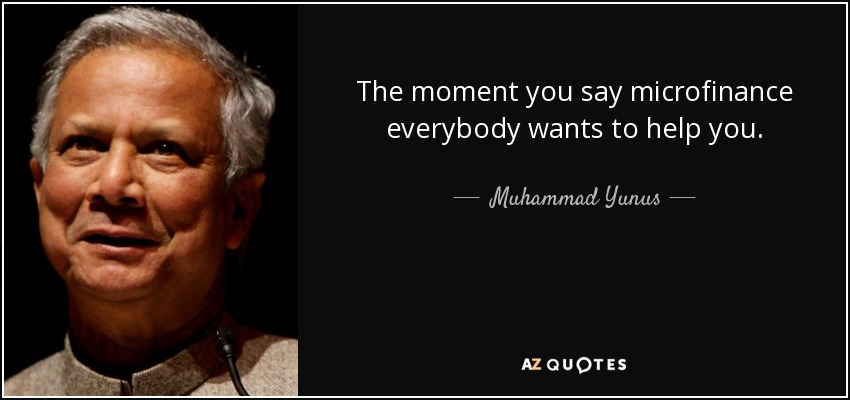 The moment you say microfinance everybody wants to help you. - Muhammad Yunus
