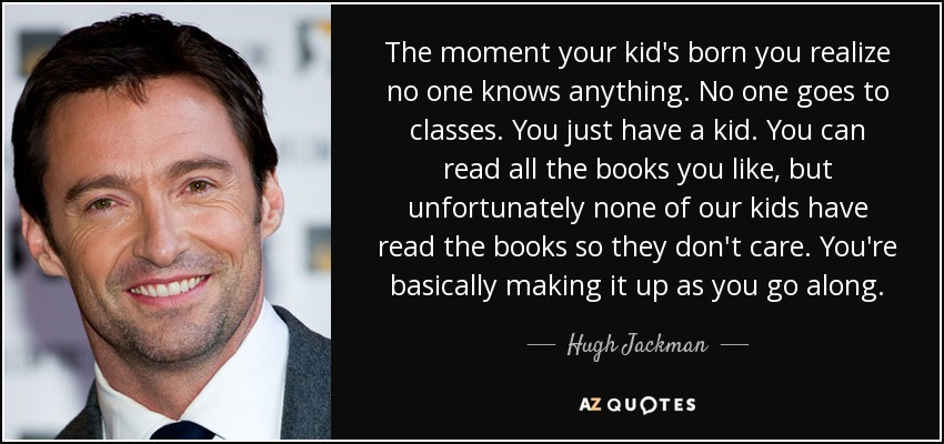 The moment your kid's born you realize no one knows anything. No one goes to classes. You just have a kid. You can read all the books you like, but unfortunately none of our kids have read the books so they don't care. You're basically making it up as you go along. - Hugh Jackman