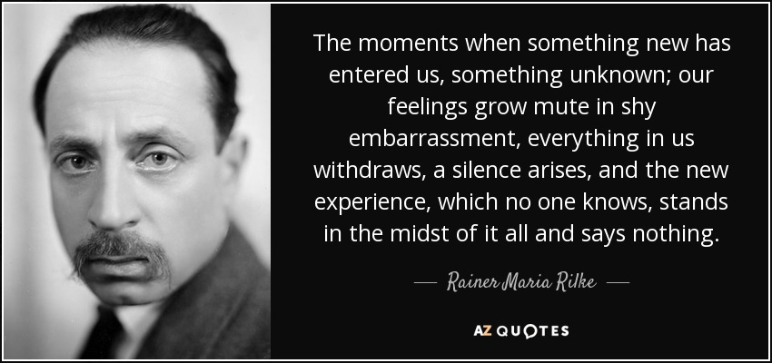 The moments when something new has entered us, something unknown; our feelings grow mute in shy embarrassment, everything in us withdraws, a silence arises, and the new experience, which no one knows, stands in the midst of it all and says nothing. - Rainer Maria Rilke