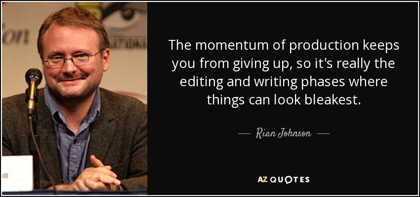 The momentum of production keeps you from giving up, so it's really the editing and writing phases where things can look bleakest. - Rian Johnson