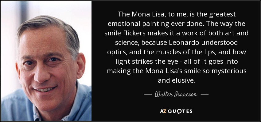 The Mona Lisa, to me, is the greatest emotional painting ever done. The way the smile flickers makes it a work of both art and science, because Leonardo understood optics, and the muscles of the lips, and how light strikes the eye - all of it goes into making the Mona Lisa's smile so mysterious and elusive. - Walter Isaacson