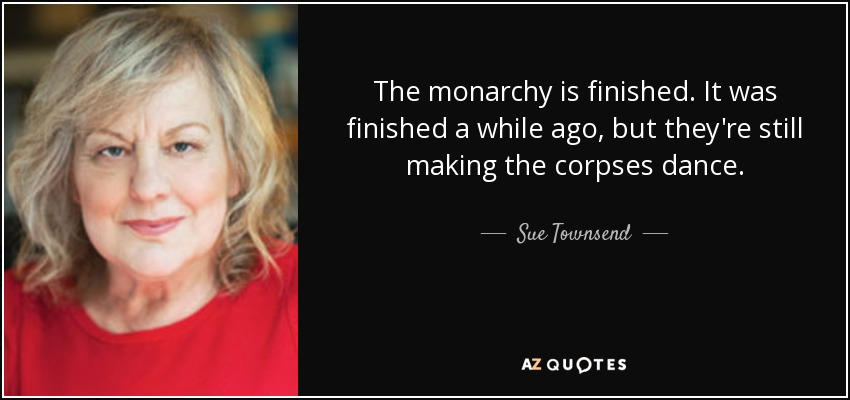 The monarchy is finished. It was finished a while ago, but they're still making the corpses dance. - Sue Townsend