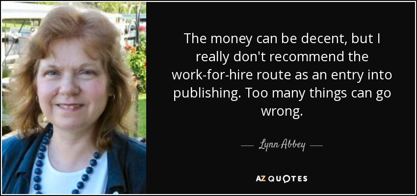 The money can be decent, but I really don't recommend the work-for-hire route as an entry into publishing. Too many things can go wrong. - Lynn Abbey