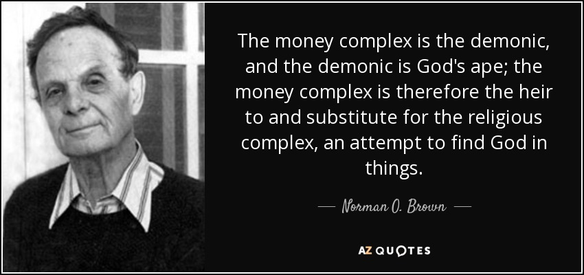 The money complex is the demonic, and the demonic is God's ape; the money complex is therefore the heir to and substitute for the religious complex, an attempt to find God in things. - Norman O. Brown