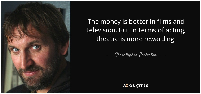 The money is better in films and television. But in terms of acting, theatre is more rewarding. - Christopher Eccleston