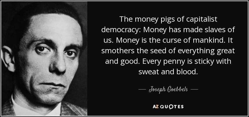 The money pigs of capitalist democracy: Money has made slaves of us. Money is the curse of mankind. It smothers the seed of everything great and good. Every penny is sticky with sweat and blood. - Joseph Goebbels