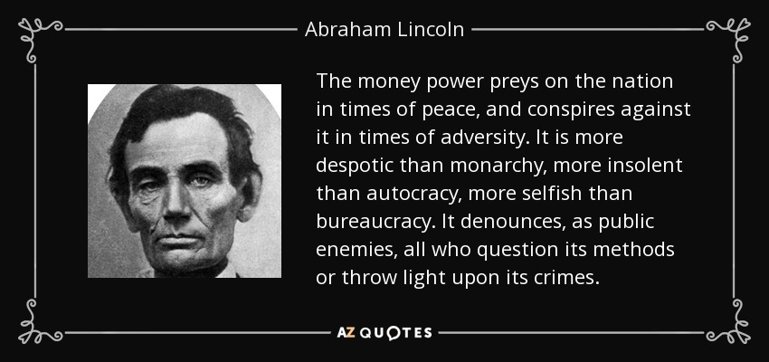 The money power preys on the nation in times of peace, and conspires against it in times of adversity. It is more despotic than monarchy, more insolent than autocracy, more selfish than bureaucracy. It denounces, as public enemies, all who question its methods or throw light upon its crimes. - Abraham Lincoln