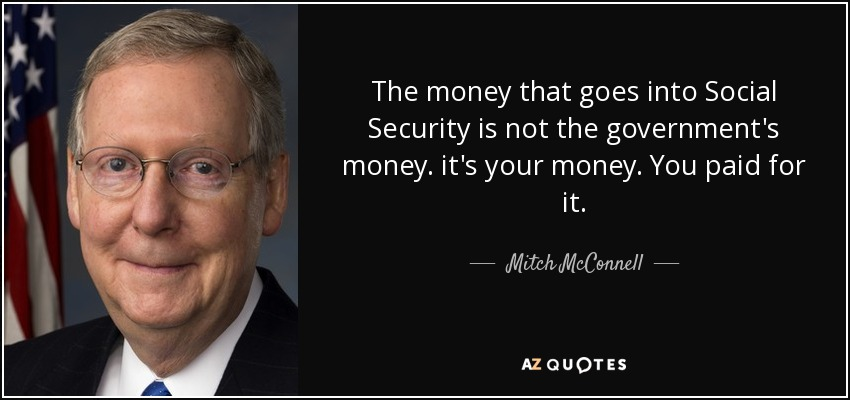 The money that goes into Social Security is not the government's money. it's your money. You paid for it. - Mitch McConnell