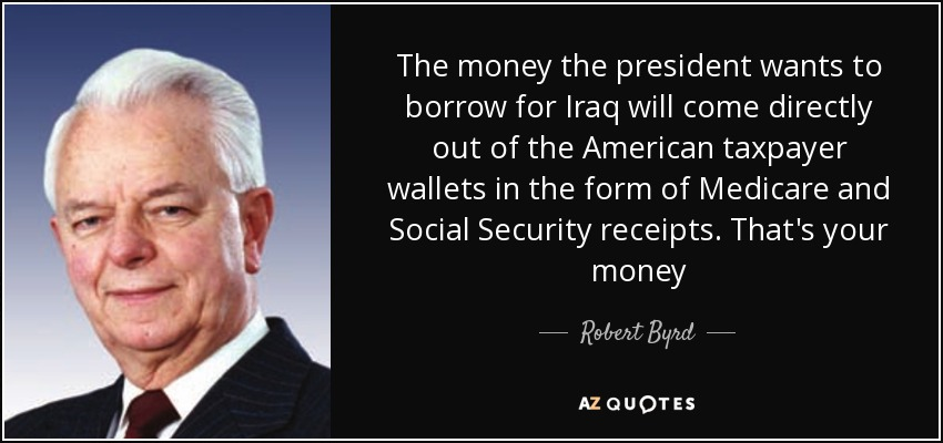 The money the president wants to borrow for Iraq will come directly out of the American taxpayer wallets in the form of Medicare and Social Security receipts. That's your money - Robert Byrd