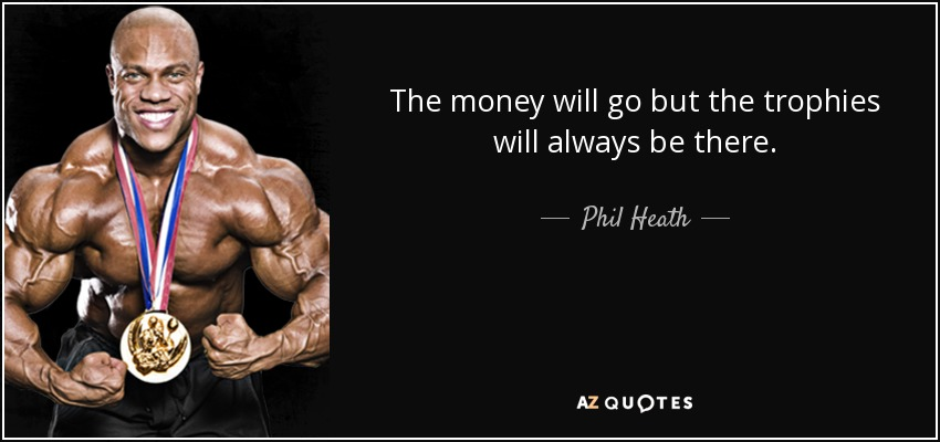 The money will go but the trophies will always be there. - Phil Heath