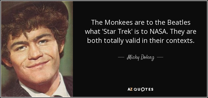 The Monkees are to the Beatles what 'Star Trek' is to NASA. They are both totally valid in their contexts. - Micky Dolenz