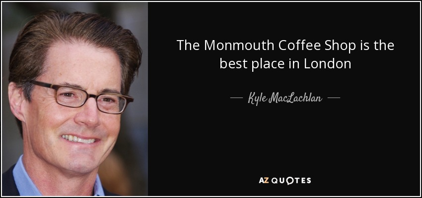 The Monmouth Coffee Shop is the best place in London - Kyle MacLachlan