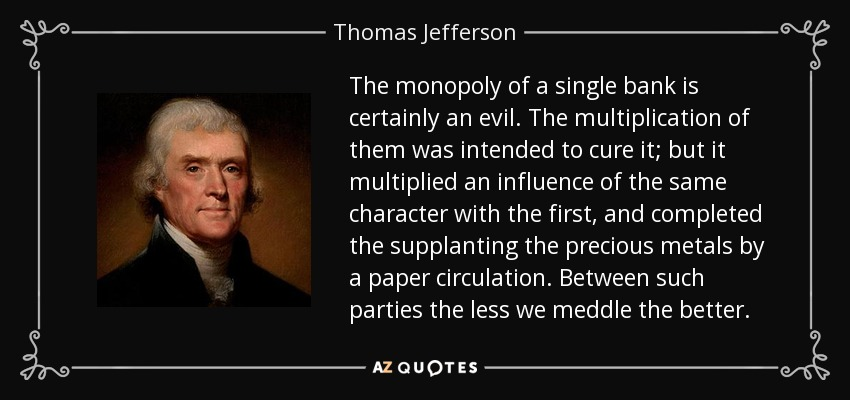 The monopoly of a single bank is certainly an evil. The multiplication of them was intended to cure it; but it multiplied an influence of the same character with the first, and completed the supplanting the precious metals by a paper circulation. Between such parties the less we meddle the better. - Thomas Jefferson