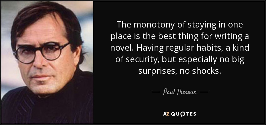 The monotony of staying in one place is the best thing for writing a novel. Having regular habits, a kind of security, but especially no big surprises, no shocks. - Paul Theroux