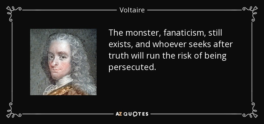 The monster, fanaticism, still exists, and whoever seeks after truth will run the risk of being persecuted. - Voltaire
