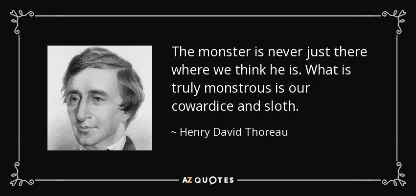 The monster is never just there where we think he is. What is truly monstrous is our cowardice and sloth. - Henry David Thoreau